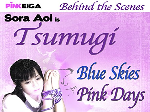 Blue Skies, Pink Days : Behind the Scenes of the Film TSUMUGI Starring Sora Aoi