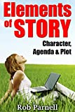 Elements of Story: Character, Agenda & Plot: How to Create Perfect Stories for the Modern Marketplace That Will Sell (The Easy Way to Write)