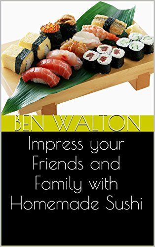 Impress your Friends and Family with Homemade Sushi by Ben Walton