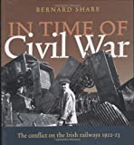 In Time of Civil War: The Conflict on the Irish Railways 1922-23 (1905172117) by Bernard Share