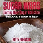 Sugar Detox Diet: Getting Over Sugar Addiction: Breaking the Addiction to Sugar with Sugar Detox Program | Betty Johnson