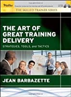 The Art of Great Training Delivery: Strategies, Tools, and Tactics (The Skilled Trainer)