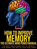 How To Improve Memory - The Ultimate Mind Power Manual - The Best Brain Exercises to Improve Your Memory and Master Your Mind Power (Success Sculpting Coach Series Book 7)