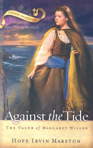 Book: Against the Tide - The Valor of Margaret Wilson (Chosen Daughters) by Hope Irvin Marston