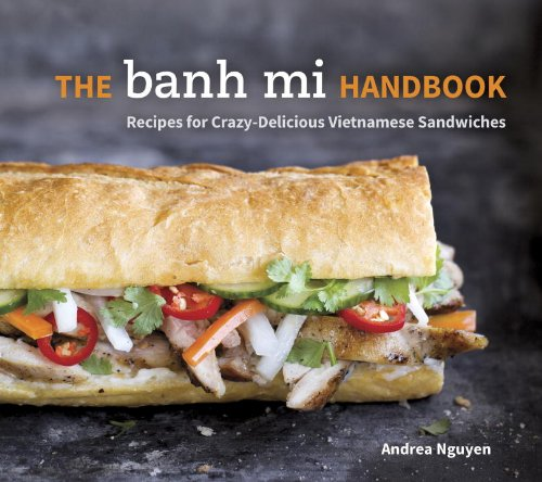 The Banh Mi Handbook: Recipes for Crazy-Delicious Vietnamese Sandwiches by Andrea Nguyen