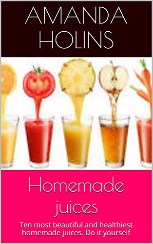 Homemade juices: Ten most beautiful and healthiest homemade juices.  Do it yourself by Amanda Holins