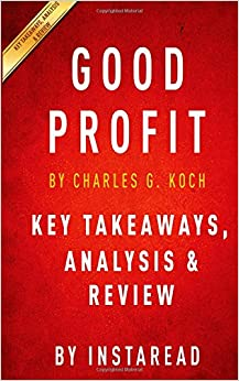 Key Takeaways, Analysis & Review | Good Profit: How Creating Value For Others Built One Of The World's Most Successful Companies By Charles G. Koch
