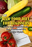 Raw Food Diet for Beginners: How to Lose Weight Naturally, Feel Awesome and Live a Healthy Lifestyle
