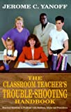 img - for The Classroom Teacher's Trouble-Shooting Handbook: Practical Solutions to Problems with Students, Adults and Procedures by Yanoff Jerome C. (1999-12-01) Paperback book / textbook / text book