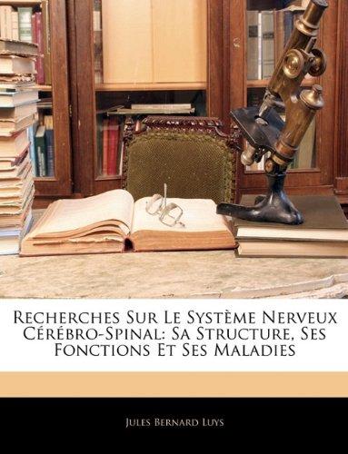Recherches Sur Le Système Nerveux Cérébro-Spinal: Sa Structure, Ses Fonctions Et Ses Maladies