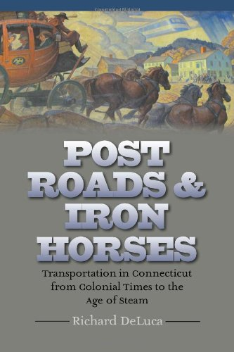 Post Roads & Iron Horses: Transportation in Connecticut from Colonial Times to the Age of Steam (The Driftless Connecticut Series & Garnet Books)