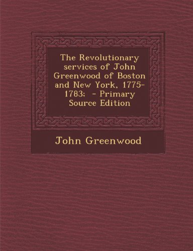 The Revolutionary services of John Greenwood of Boston and New York, 1775-1783;