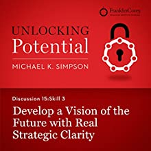 Discussion 15: Skill 3 - Develop a Vision of the Future with Real Strategic Clarity (       UNABRIDGED) by Michael K. Simpson, Franklin Covey Narrated by L. J. Ganser