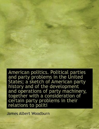 American politics. Political parties and party problems in the United States; a sketch of American party history and of the development and operations ... party problems in their relations to politi