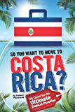 So, You Want to Move to Costa Rica?: My Quest for the Ultimate Tropical Paradise