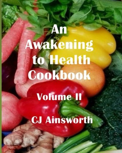 An Awakening to Health Cookbook: Volume II (Volume 2) by CJ Ainsworth
