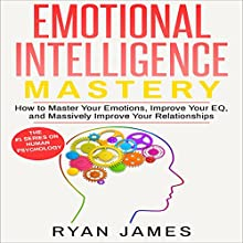 Emotional Intelligence Mastery: How to Master Your Emotions, Improve Your EQ, and Massively Improve Your Relationships | Livre audio Auteur(s) : Ryan James Narrateur(s) : Miguel Rodriguez