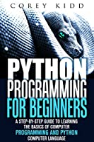 Python Programming for Beginners: A Step-by-Step Guide to Learning the Basics of Computer Programming and Python