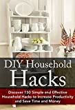DIY Household Hacks: Discover 150 Simple and Effective Household Hacks to Increase Productivity and Save Time and Money: DIY Household Hacks for Beginners, ... - Self Help - DIY Hacks - DIY Household)