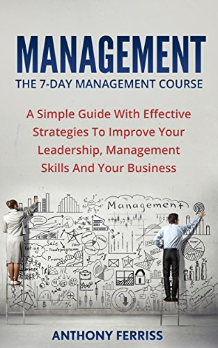 Management: The 7-Day Management Course: A Simple Guide With Effective Strategies To Improve Your Leadership, Management Skills And Your Business (Time ... Development, Leadership Dynamics) (Management Development Books compare prices)