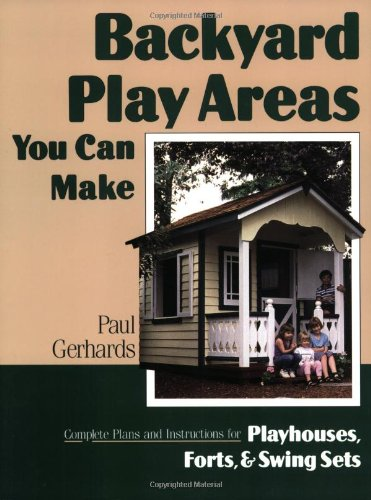Backyard Play Areas You Can Make: Complete Plans and Instructions for Building Playhouses, Forts, and Swing Sets (Outdoor Playhouse Plans compare prices)