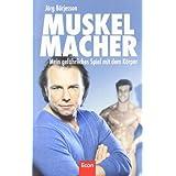 """Muskelmacher: Mein gef�hrliches Spiel mit dem K�rpervon """"J�rg D. B�rjesson"""""""