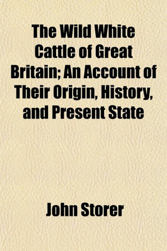 The Wild White Cattle of Great Britain; An Account of Their Origin, History, and Present State