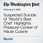 Suspected Suicide of 'World's Best Chef' Highlights Pressure-Cooker of Haute Cuisine | Michael E. Miller