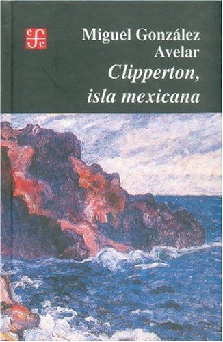 Clipperton, isla mexicana (Seccion de Obras de Historia) (Spanish Edition)