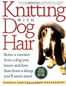 Knitting with Dog Hair: Better a Sweater from a Dog You Know and Love Than from a Sheep You'll Never Meet: Amazon.co.uk: Kendall Crolius, Anne Montgomery: Books
