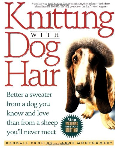 Knitting With Dog Hair: Better A Sweater From A Dog You Know and Love Than From A Sheep You'll Never Meet: Kendall Crolius, Anne Montgomery: 9780312152901: Amazon.com: Books