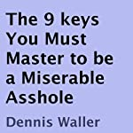 The 9 Keys You Must Master to Be a Miserable Asshole | Dennis Waller