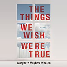 The Things We Wish Were True: A Novel Audiobook by Marybeth Mayhew Whalen Narrated by Taylor Ann Krahn