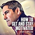 How to Get and Stay Motivated Hörbuch von Grant Cardone Gesprochen von: Grant Cardone