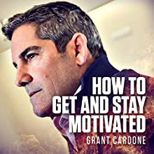 How to Get and Stay Motivated Audiobook by Grant Cardone Narrated by Grant Cardone