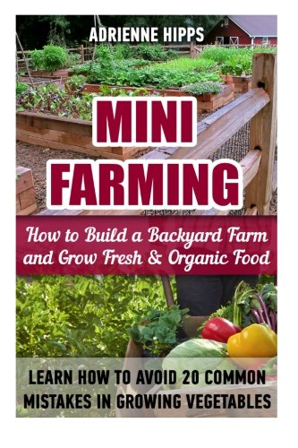 Mini Farming: How to Build a Backyard Farm and Grow Fresh & Organic Food. Learn How To Avoid 20 Common Mistakes In Growing Vegetables: (Mini Farming ... Urban farming, How to build a chicken coop) PDF