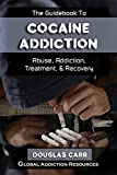The Guidebook to Cocaine Addiction: Understanding Cocaine Abuse, Getting Cocaine Addiction Treatment, & Cocaine Rehab Recovery (Drug Addiction and Substance Abuse Recovery 1)
