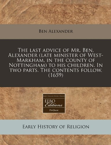 The last advice of Mr. Ben. Alexander (late minister of West-Markham, in the county of Nottingham) to his children. In two parts. The contents follow. (1659)