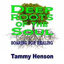 Deep Roots of the Soul: Soaring for Healing (       UNABRIDGED) by Tammy Henson Narrated by Alexandra Matthew