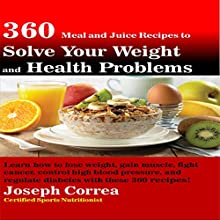 360 Meal and Juice Recipes to Solve Your Weight and Health Problems: Learn How to Lose Weight, Gain Muscle, Fight Cancer, Control High Blood Pressure, and Regulate Diabetes with These 360 Recipes! (       UNABRIDGED) by Joseph Correa (Certified Sports Nutritionist) Narrated by Andrea Erickson
