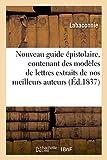 Nouveau guide épistolaire, contenant des modèles de lettres extraits de nos meilleurs auteurs,: de pétitions à tous les fonctionnaires publics, et des formules en matière civile et commerciale...