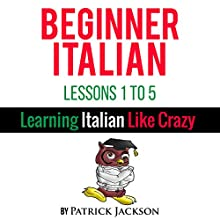 Beginner Italian, Lessons 1-5: Learning Italian Like Crazy Audiobook by Patrick Jackson Narrated by Giovanna Carriero