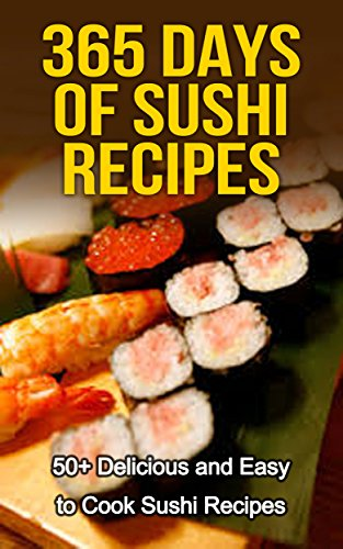 Sushi: 365 Days of Sushi Recipes: Over 50 Delicious & Easy to Cook Sushi Recipes (Sushi Cooking, How to Cook Sushi, Sushi for one, Sushi and Beyond, Sushi Cookbook, Sushi Chef, cooking) by Angelina Rogers