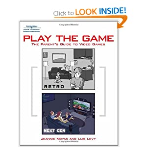 Play the Game: The Parent's Guide to Video Games Jeannie Novak and Luis Levy