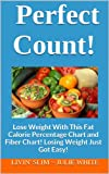 Perfect Count!: Lose Weight With This Fat Calorie Percentage Chart and Fiber Chart!  Losing Weight Just Got Easy! (Livin Slim Book 3)