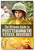 PTSD: The Ultimate Guide to Posttraumatic Stress Disorder - Everything You Need to Know About PTSD
