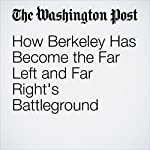 How Berkeley Has Become the Far Left and Far Right's Battleground | Perry Stein,William Wan