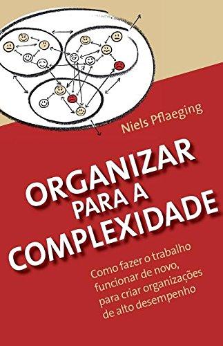 Organizar para a Complexidade: Como fazer o trabalho funcionar de novo, para criar organizações de alto desempenho