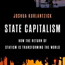 State Capitalism: How the Return of Statism Is Transforming the World Audiobook by Joshua Kurlantzick Narrated by Fajer Al-Kaisi