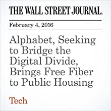 Alphabet, Seeking to Bridge the Digital Divide, Brings Free Fiber to Public Housing Other by Georgia Wells, Alistair Barr Narrated by Alexander Quincy